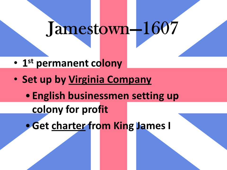 Jamestown—1607 1 st permanent colony Set up by Virginia Company English businessmen setting up colony for profit Get charter from King James I