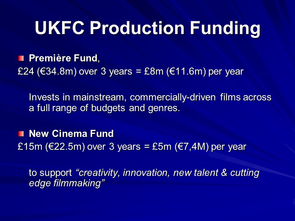 Premiere Fund £8m (€11.6m)/year ( Constant Gardener, Valliant, Gosford Park, Creep, Vera Drake, Only Human, L'Homme Du Train, The Proposition, Miss Potter, Becoming Jane, Stormbreaker, St Trinians, The Secret of Moonacre, Franklyn) Invests in around 6-8 films a yearInvests in around 6-8 films a year Around 5% success rateAround 5% success rate Can invest up to £2m in a single projectCan invest up to £2m in a single project Usually films with maximum budget of up to around $30m/£15mUsually films with maximum budget of up to around $30m/£15m Needs international sales attachedNeeds international sales attached Needs meaningful UK distribution attachedNeeds meaningful UK distribution attached The Fund has recoupment target of 80%The Fund has recoupment target of 80%