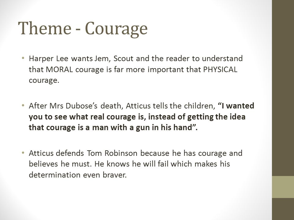 Theme - Courage Harper Lee wants Jem, Scout and the reader to understand that MORAL courage is far more important that PHYSICAL courage. After Mrs Dub