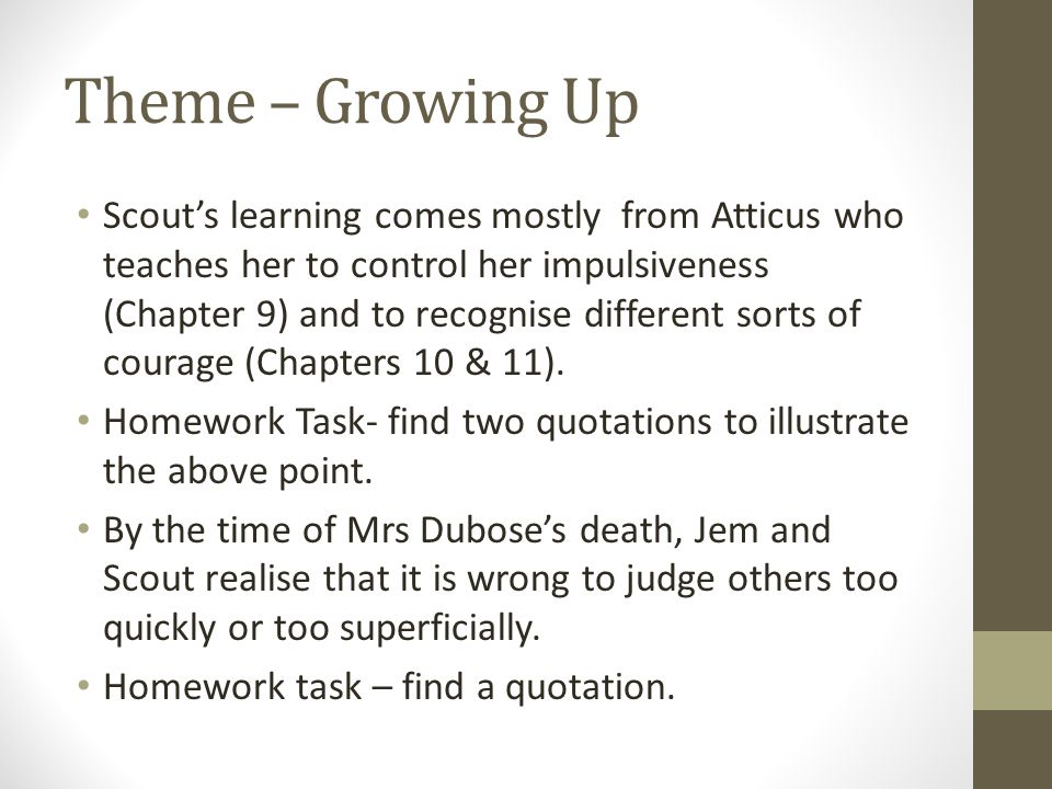 Theme – Growing Up Scout's learning comes mostly from Atticus who teaches her to control her impulsiveness (Chapter 9) and to recognise different sort