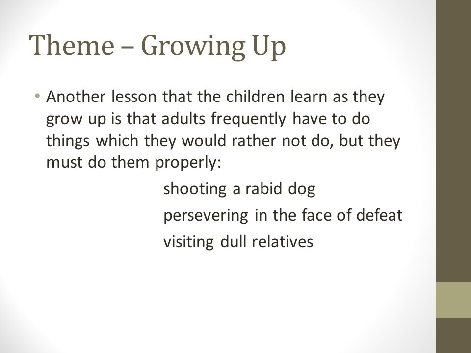 Theme – Growing Up Another lesson that the children learn as they grow up is that adults frequently have to do things which they would rather not do,