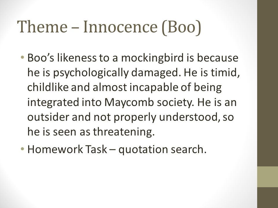 Theme – Innocence (Boo) Boo's likeness to a mockingbird is because he is psychologically damaged. He is timid, childlike and almost incapable of being
