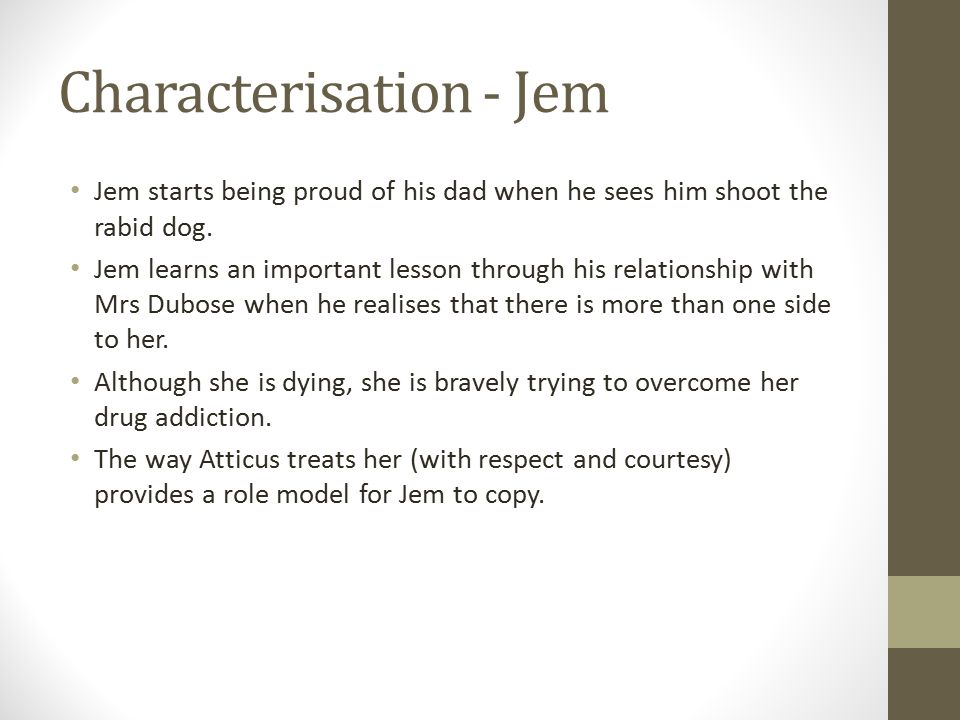 Characterisation - Jem Jem starts being proud of his dad when he sees him shoot the rabid dog. Jem learns an important lesson through his relationship