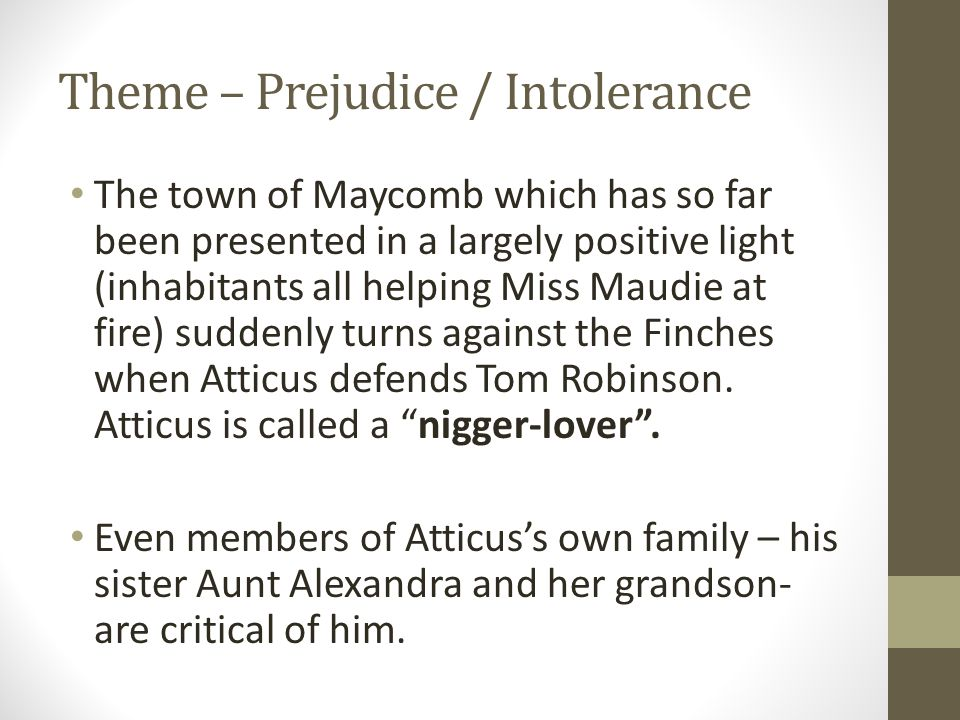 Theme – Prejudice / Intolerance The town of Maycomb which has so far been presented in a largely positive light (inhabitants all helping Miss Maudie a