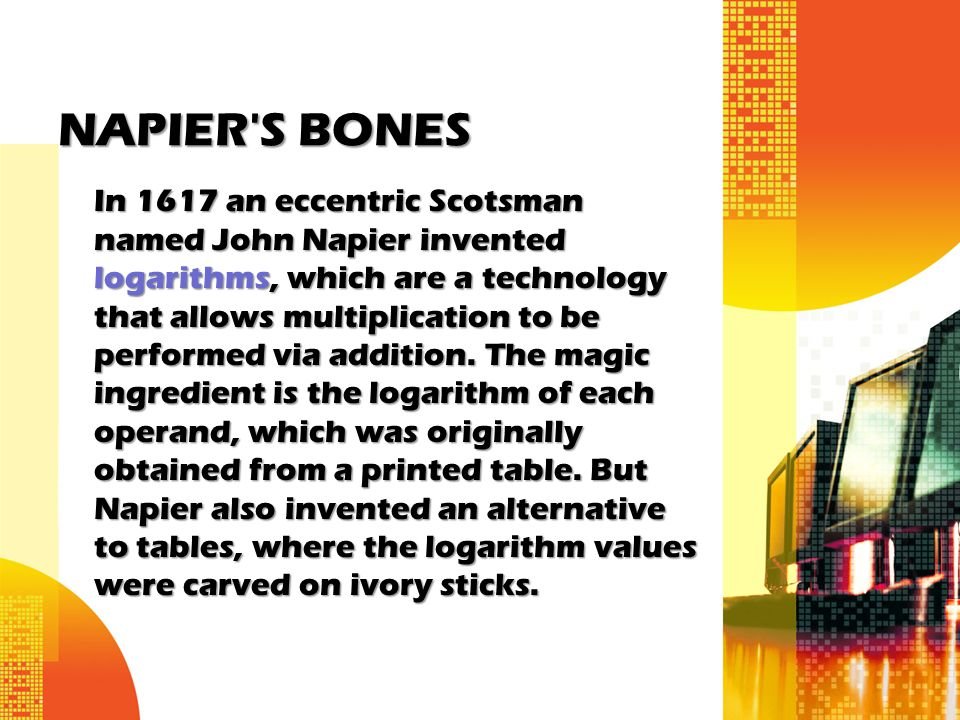 NAPIER'S BONES In 1617 an eccentric Scotsman named John Napier invented logarithms, which are a technology that allows multiplication to be performed