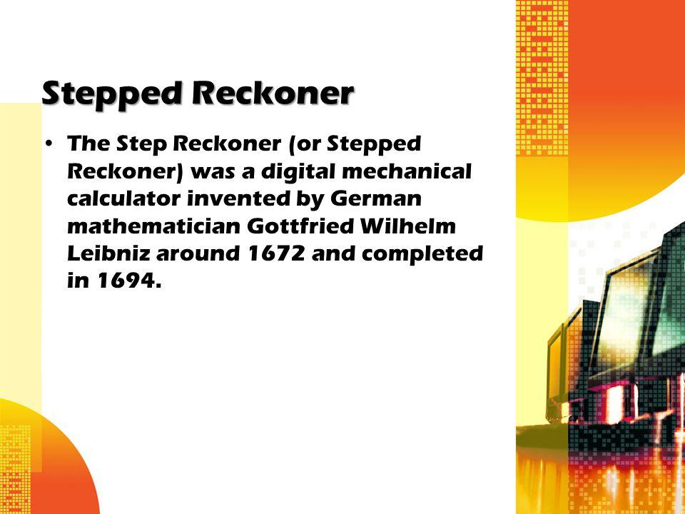 Stepped Reckoner The Step Reckoner (or Stepped Reckoner) was a digital mechanical calculator invented by German mathematician Gottfried Wilhelm Leibni