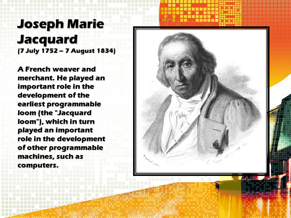 Joseph Marie Jacquard (7 July 1752 – 7 August 1834) A French weaver and merchant. He played an important role in the development of the earliest progr
