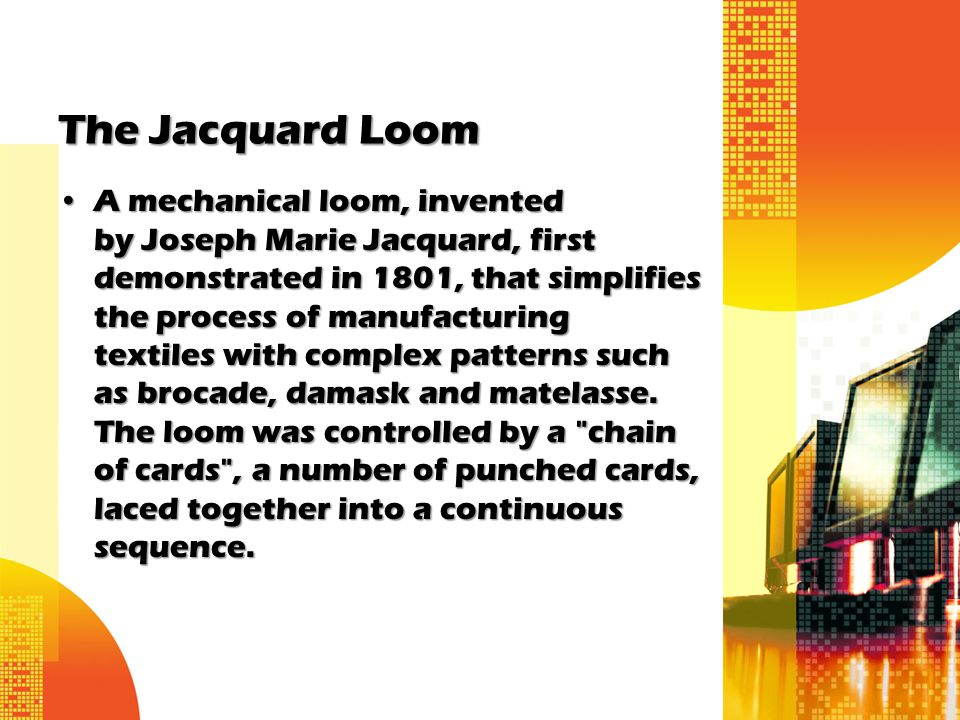 The Jacquard Loom A mechanical loom, invented by Joseph Marie Jacquard, first demonstrated in 1801, that simplifies the process of manufacturing texti