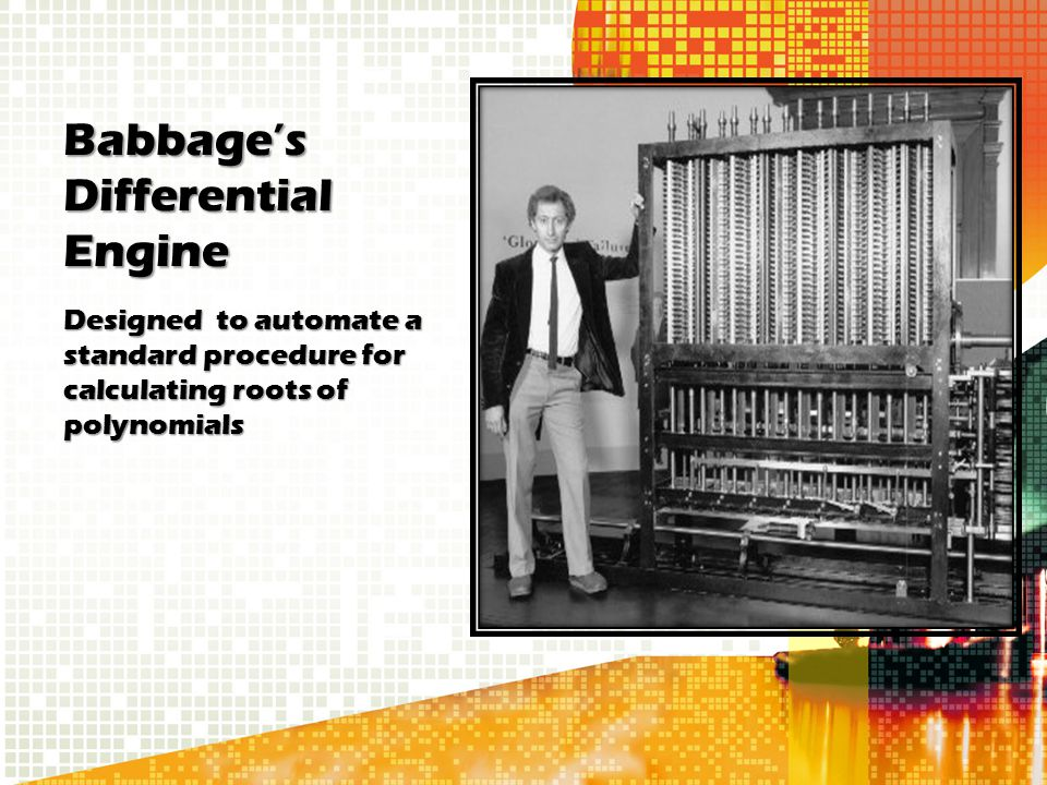 Babbage's Differential Engine Designed to automate a standard procedure for calculating roots of polynomials