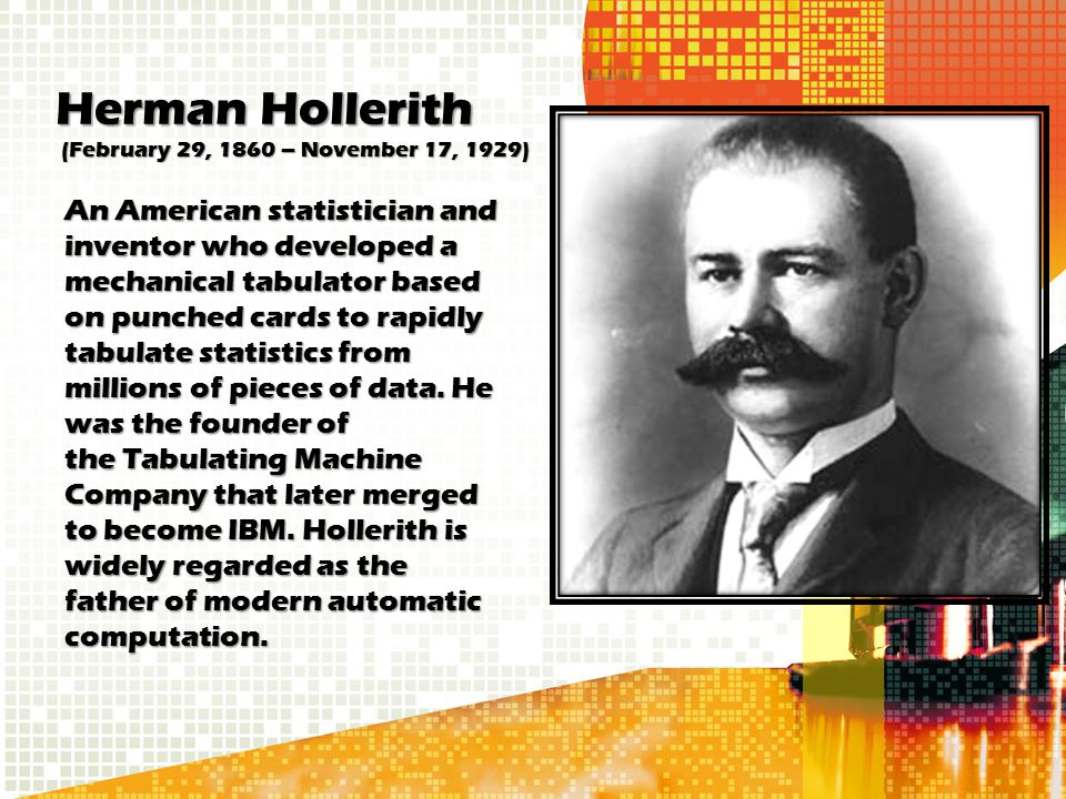 Herman Hollerith (February 29, 1860 – November 17, 1929) An American statistician and inventor who developed a mechanical tabulator based on punched c
