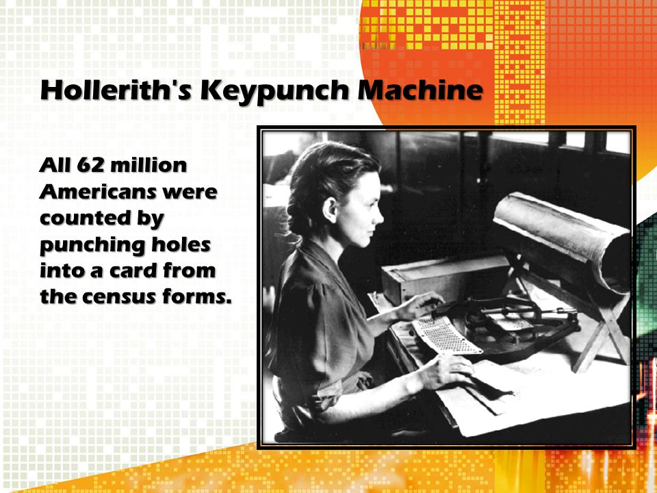 Hollerith's Keypunch Machine All 62 million Americans were counted by punching holes into a card from the census forms.