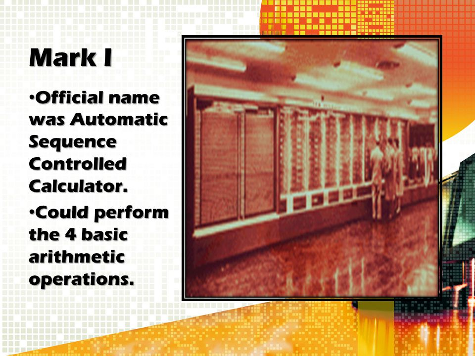 Mark I Official name was Automatic Sequence Controlled Calculator. Official name was Automatic Sequence Controlled Calculator. Could perform the 4 bas