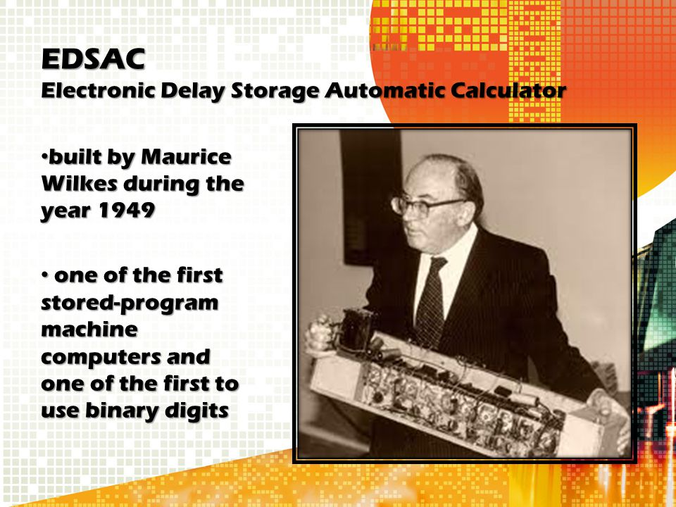 EDSAC Electronic Delay Storage Automatic Calculator built by Maurice Wilkes during the year 1949 built by Maurice Wilkes during the year 1949 one of t
