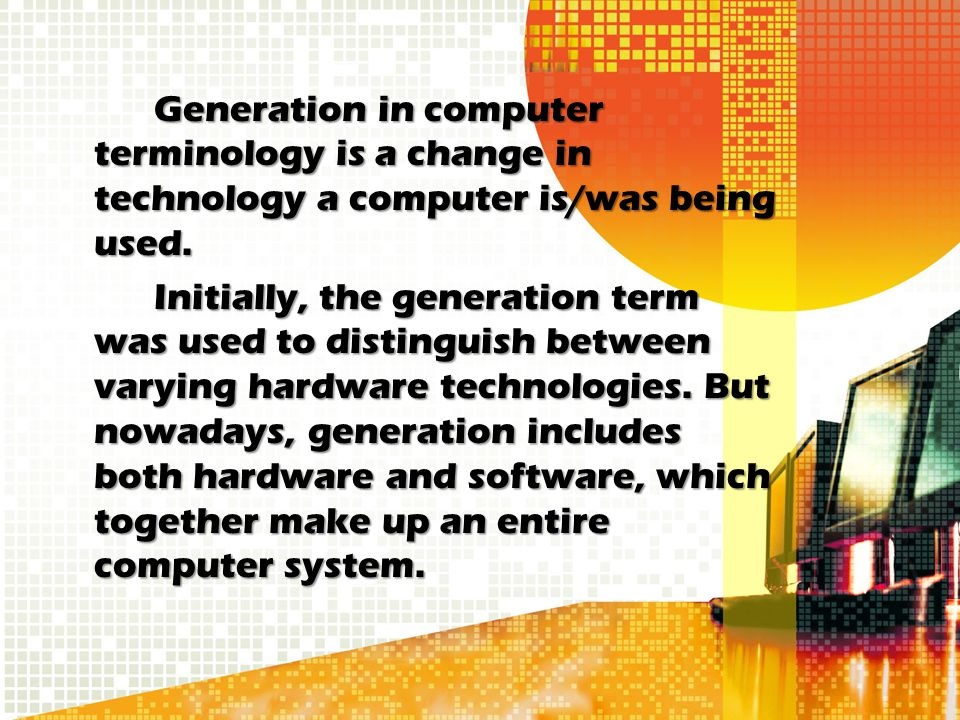 Generation in computer terminology is a change in technology a computer is/was being used. Initially, the generation term was used to distinguish betw