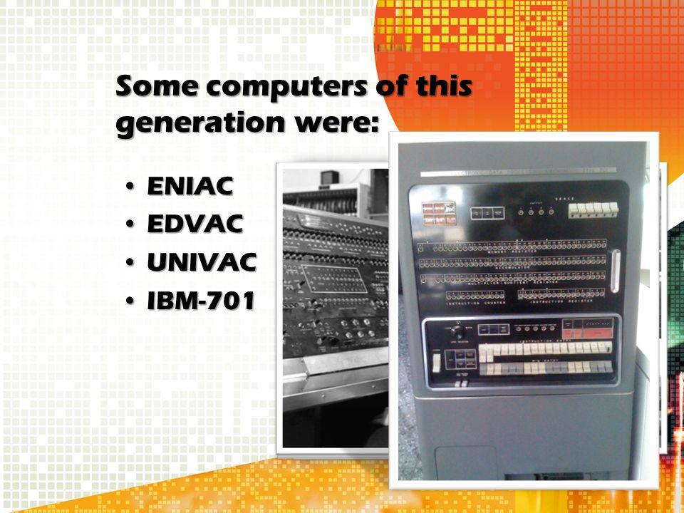 Some computers of this generation were: ENIACENIAC EDVACEDVAC UNIVACUNIVAC IBM-701IBM-701