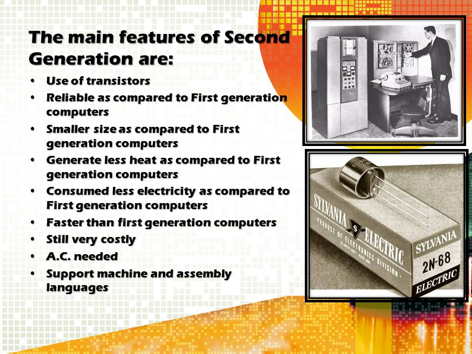 The main features of Second Generation are: Use of transistorsUse of transistors Reliable as compared to First generation computersReliable as compare