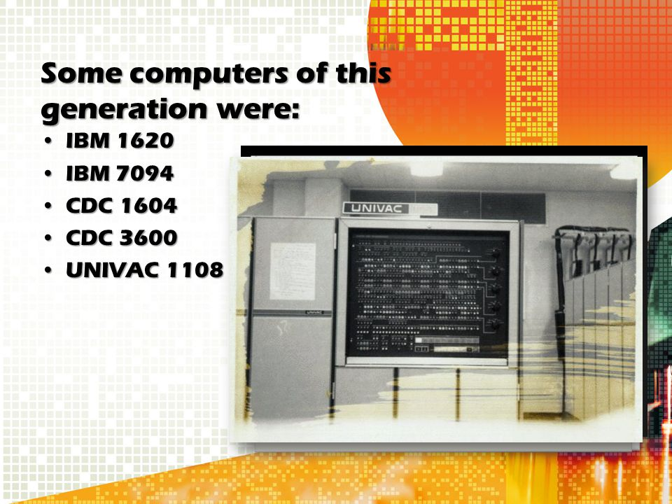 Some computers of this generation were: IBM 1620IBM 1620 IBM 7094IBM 7094 CDC 1604CDC 1604 CDC 3600CDC 3600 UNIVAC 1108UNIVAC 1108