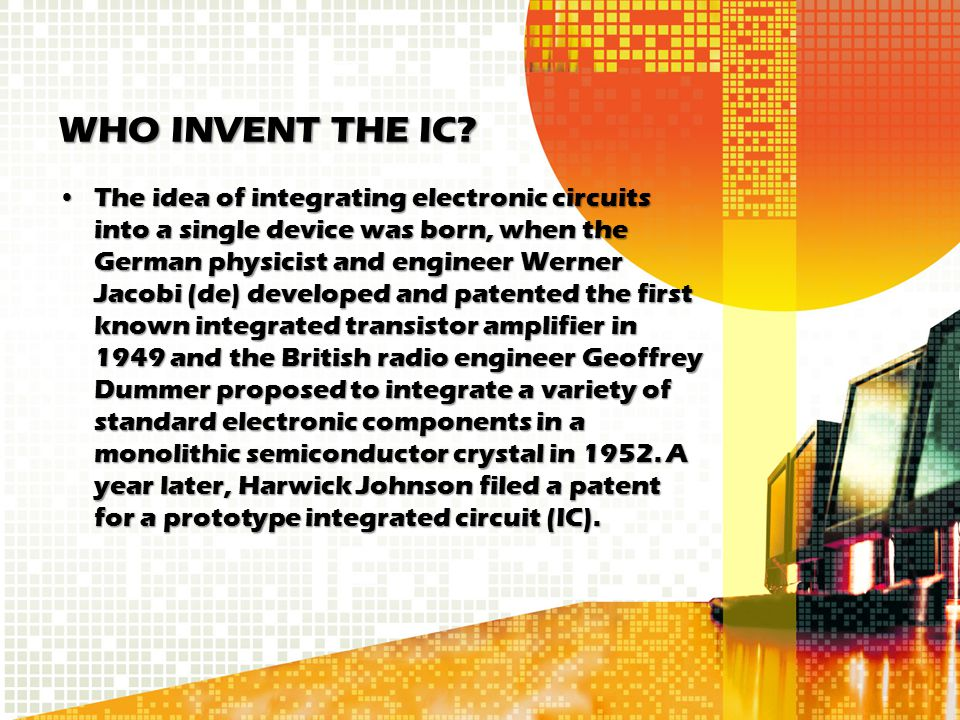 WHO INVENT THE IC? The idea of integrating electronic circuits into a single device was born, when the German physicist and engineer Werner Jacobi (de