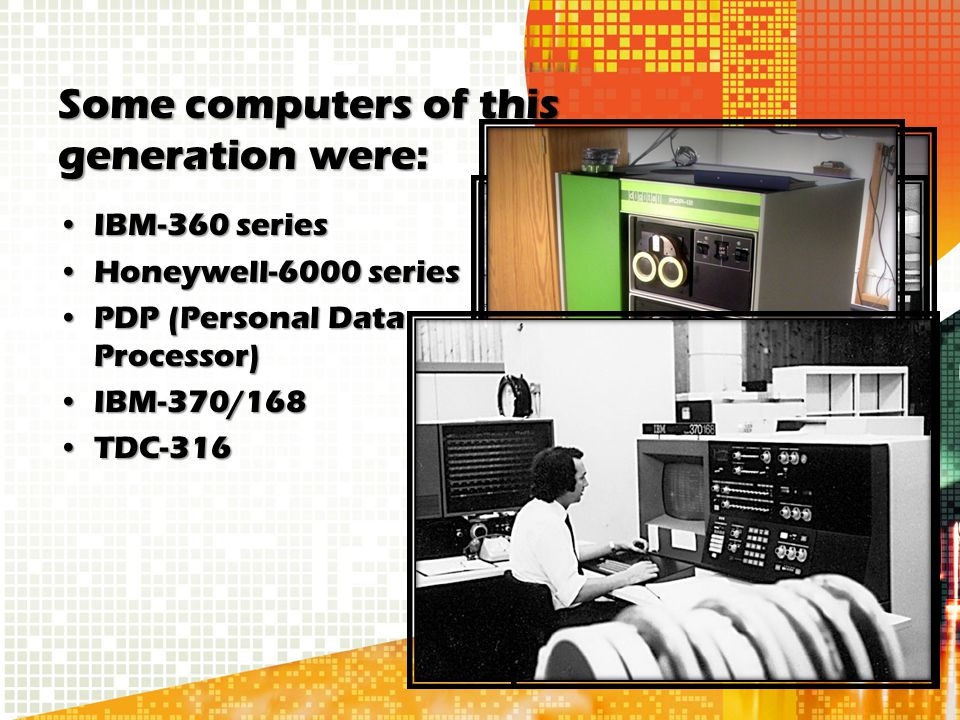 Some computers of this generation were: IBM-360 seriesIBM-360 series Honeywell-6000 seriesHoneywell-6000 series PDP (Personal Data Processor)PDP (Pers