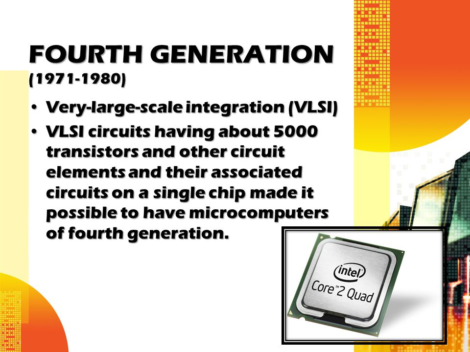 FOURTH GENERATION (1971-1980) Very-large-scale integration (VLSI)Very-large-scale integration (VLSI) VLSI circuits having about 5000 transistors and o