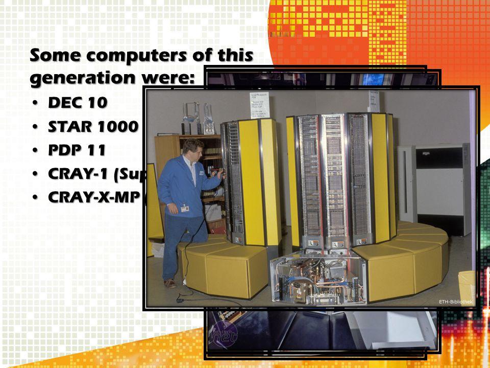 Some computers of this generation were: DEC 10DEC 10 STAR 1000STAR 1000 PDP 11PDP 11 CRAY-1 (Super Computer)CRAY-1 (Super Computer) CRAY-X-MP (Super C