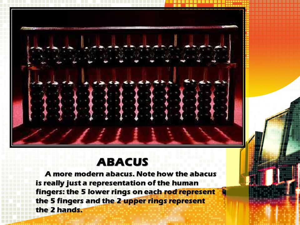 ABACUS A more modern abacus. Note how the abacus is really just a representation of the human fingers: the 5 lower rings on each rod represent the 5 f
