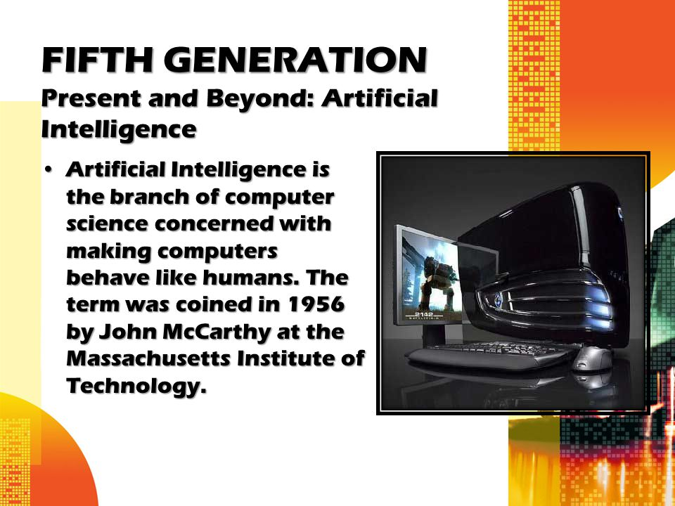 FIFTH GENERATION Present and Beyond: Artificial Intelligence Artificial Intelligence is the branch of computer science concerned with making computers