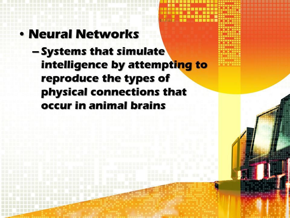 Neural NetworksNeural Networks –Systems that simulate intelligence by attempting to reproduce the types of physical connections that occur in animal b