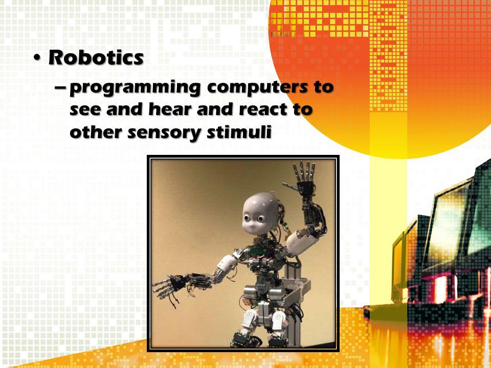 RoboticsRobotics –programming computers to see and hear and react to other sensory stimuli