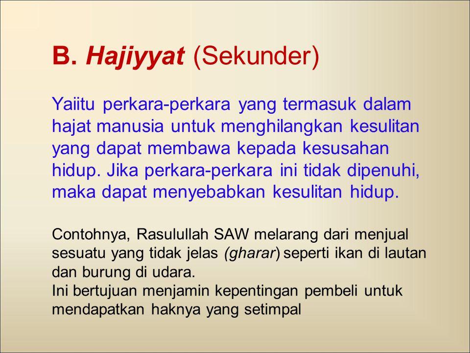 B. Hajiyyat (Sekunder) Yaiitu perkara-perkara yang termasuk dalam hajat manusia untuk menghilangkan kesulitan yang dapat membawa kepada kesusahan hidu