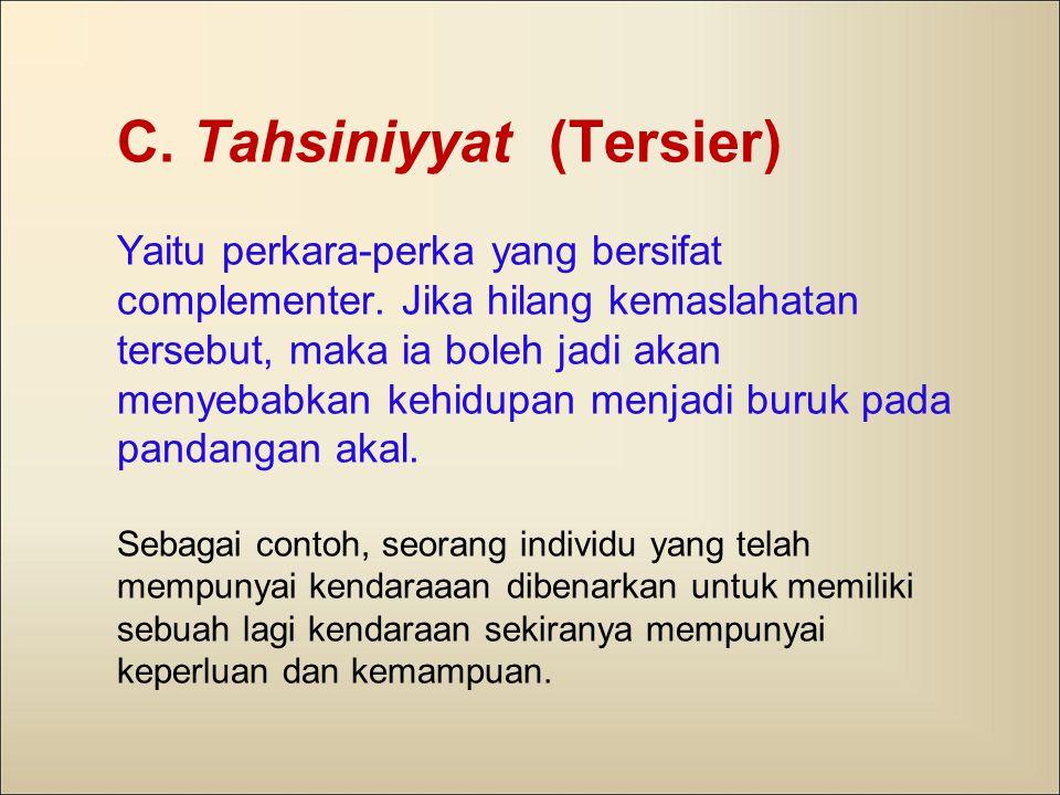 C. Tahsiniyyat (Tersier) Yaitu perkara-perka yang bersifat complementer. Jika hilang kemaslahatan tersebut, maka ia boleh jadi akan menyebabkan kehidu