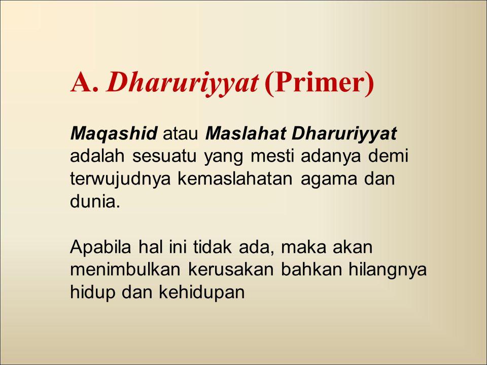 A. Dharuriyyat (Primer) Maqashid atau Maslahat Dharuriyyat adalah sesuatu yang mesti adanya demi terwujudnya kemaslahatan agama dan dunia. Apabila hal