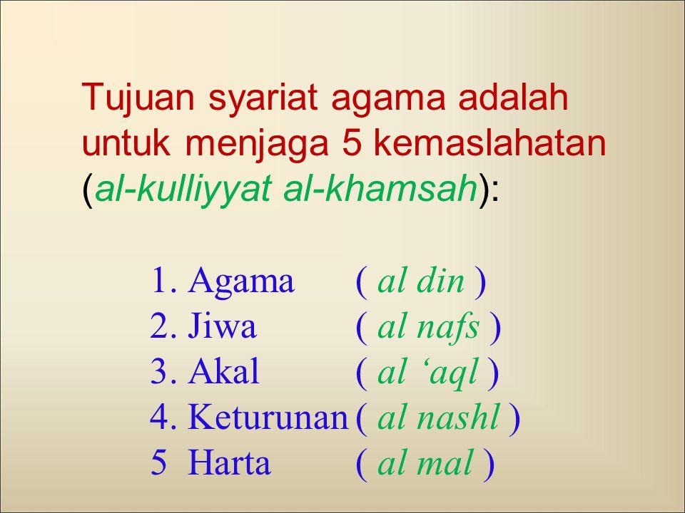 Tujuan syariat agama adalah untuk menjaga 5 kemaslahatan (al-kulliyyat al-khamsah): 1. Agama ( al din ) 2. Jiwa ( al nafs ) 3. Akal ( al 'aql ) 4. Ket