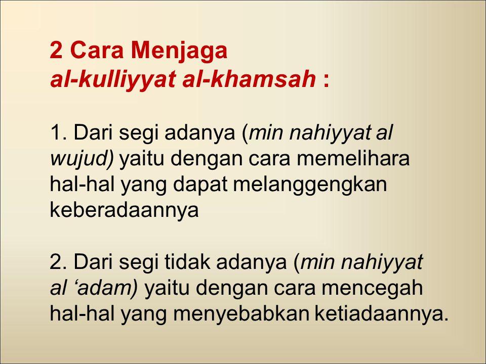 2 Cara Menjaga al-kulliyyat al-khamsah : 1. Dari segi adanya (min nahiyyat al wujud) yaitu dengan cara memelihara hal-hal yang dapat melanggengkan keb
