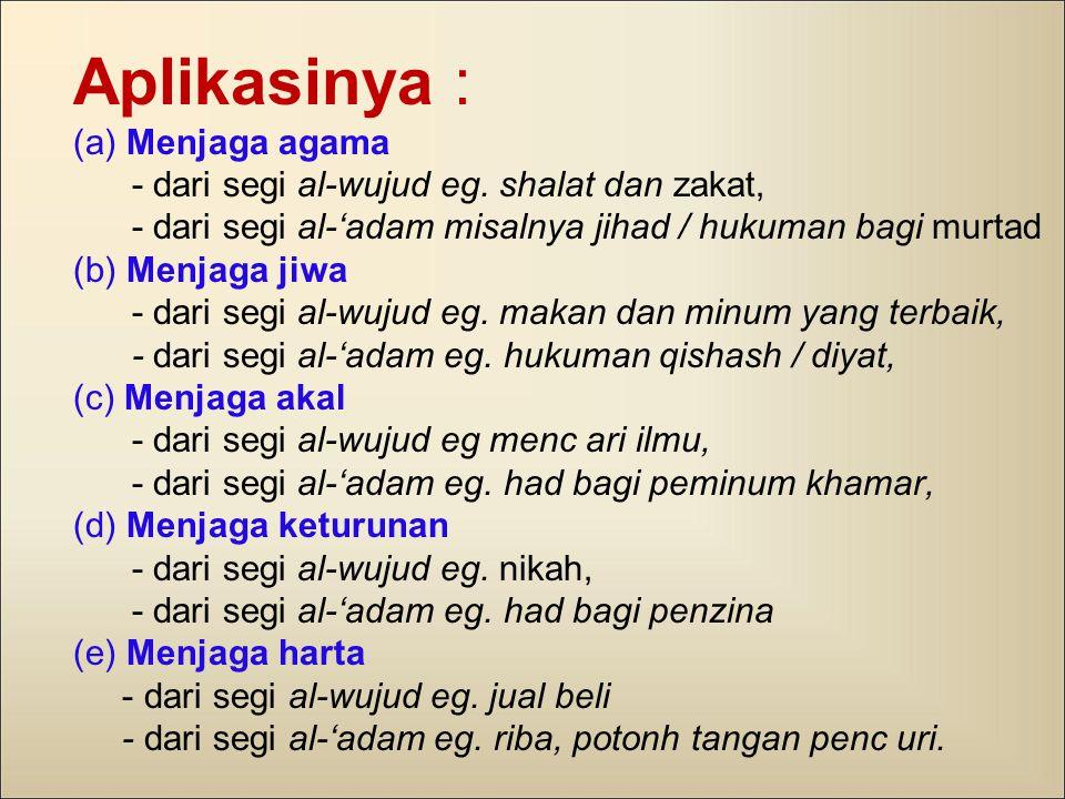Aplikasinya : (a) Menjaga agama - dari segi al-wujud eg. shalat dan zakat, - dari segi al-'adam misalnya jihad / hukuman bagi murtad (b) Menjaga jiwa