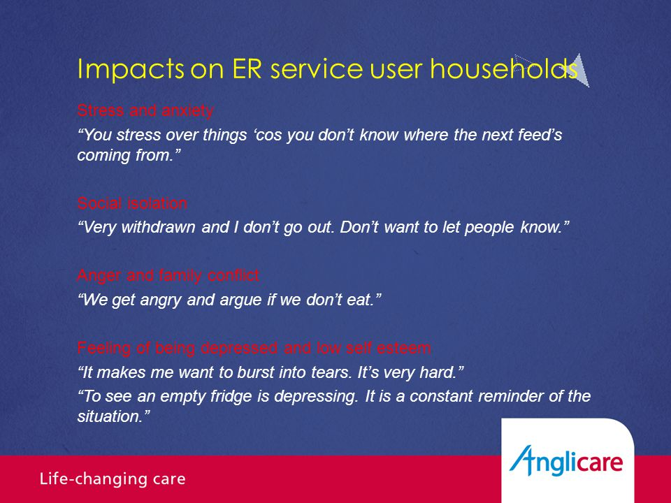 Impacts on ER service user households Stress and anxiety You stress over things 'cos you don't know where the next feed's coming from. Social isolation Very withdrawn and I don't go out.