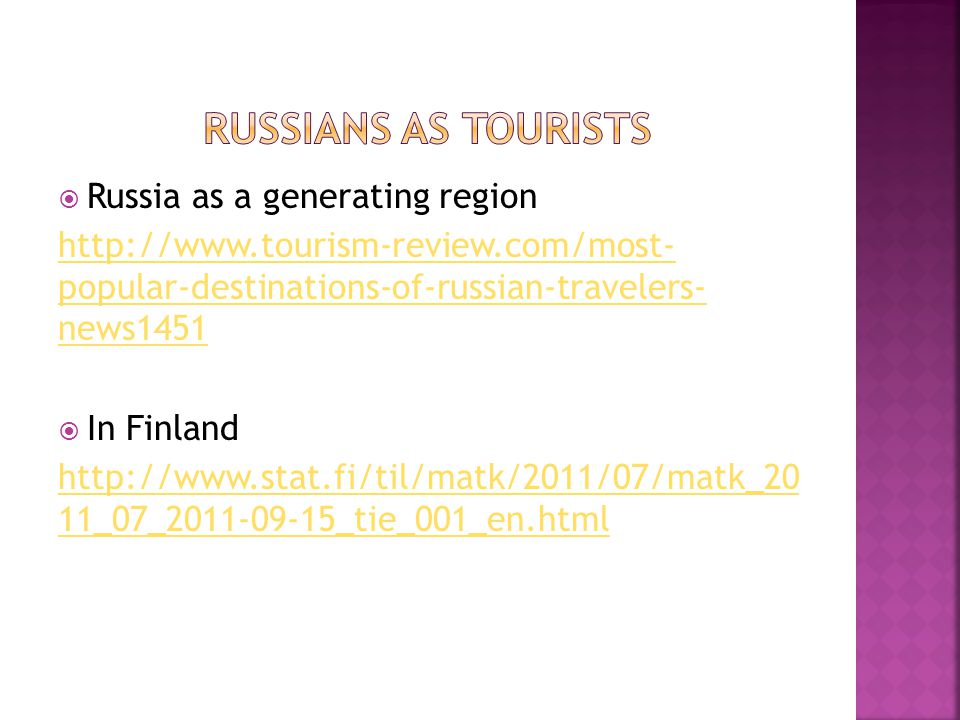  Russia as a generating region http://www.tourism-review.com/most- popular-destinations-of-russian-travelers- news1451  In Finland http://www.stat.fi/til/matk/2011/07/matk_20 11_07_2011-09-15_tie_001_en.html