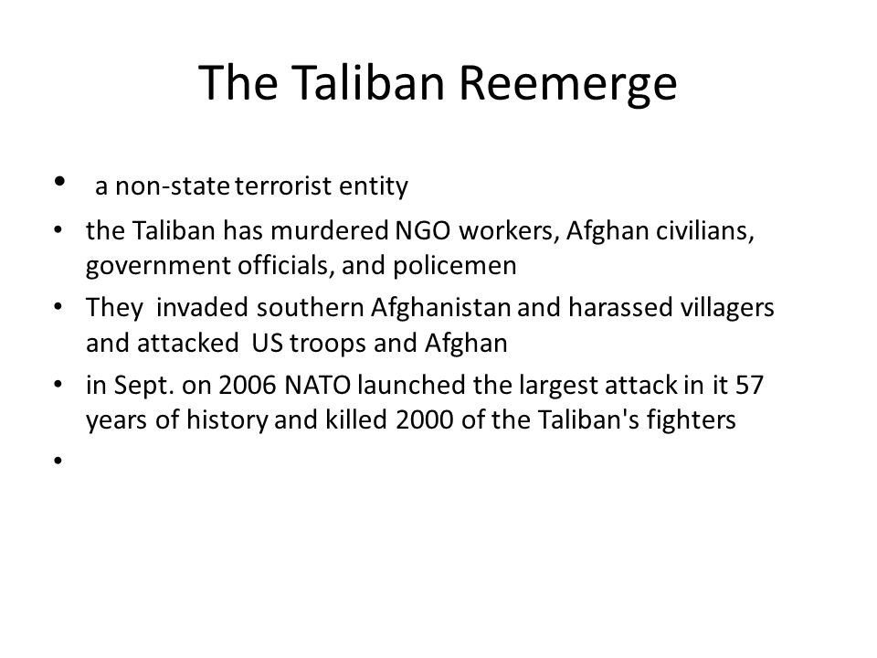 The Taliban Reemerge a non-state terrorist entity the Taliban has murdered NGO workers, Afghan civilians, government officials, and policemen They inv
