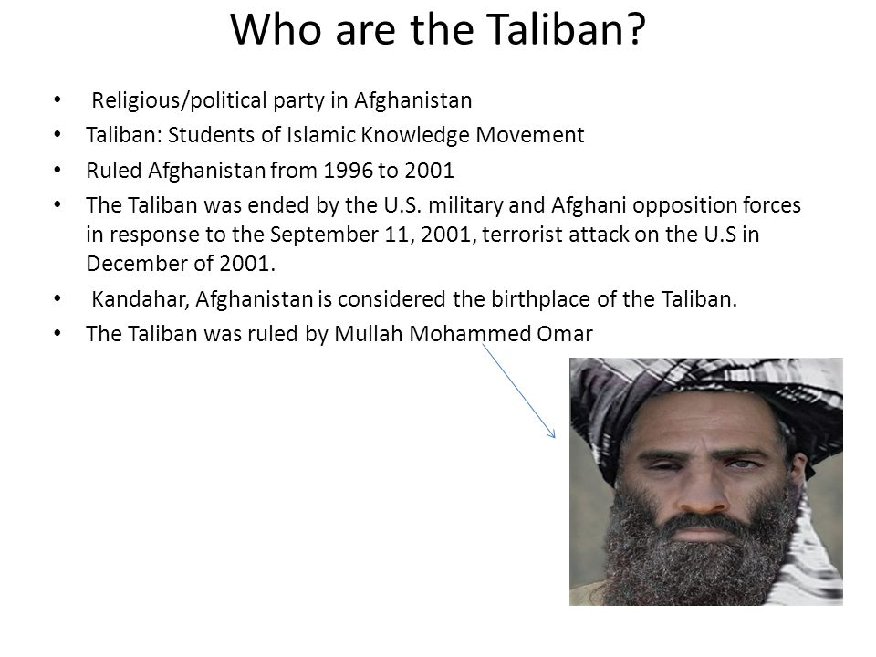 Who are the Taliban? Religious/political party in Afghanistan Taliban: Students of Islamic Knowledge Movement Ruled Afghanistan from 1996 to 2001 The