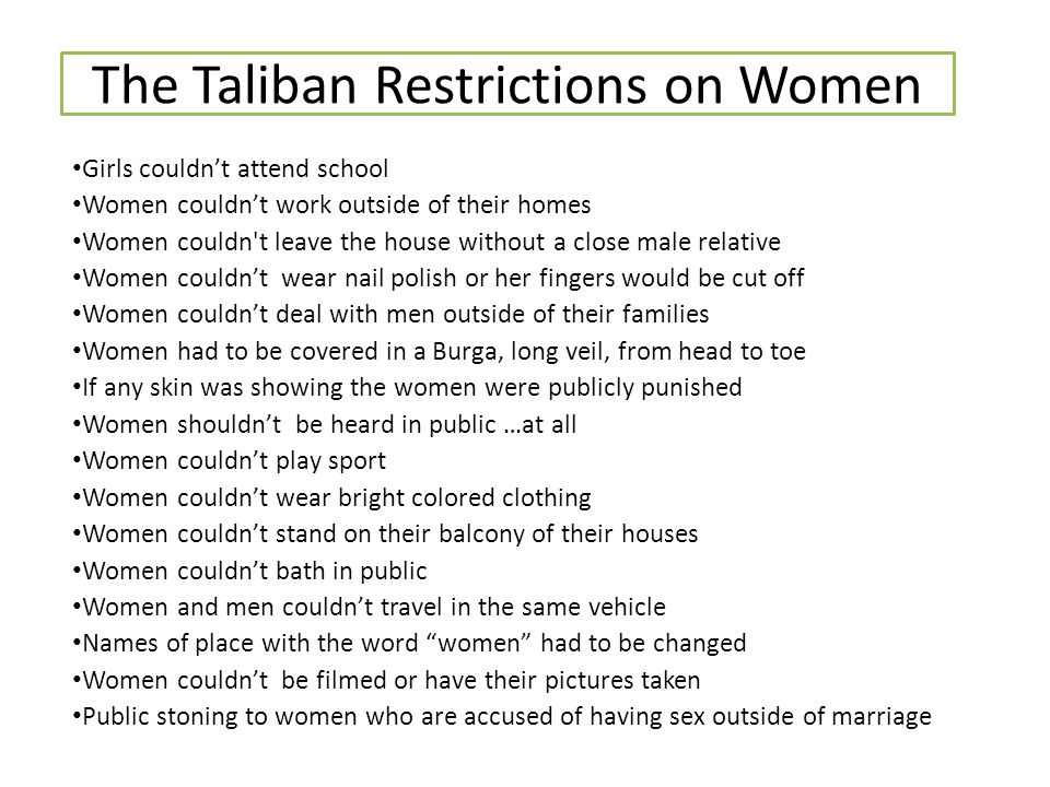 The Taliban Restrictions on Women Girls couldn't attend school Women couldn't work outside of their homes Women couldn't leave the house without a clo