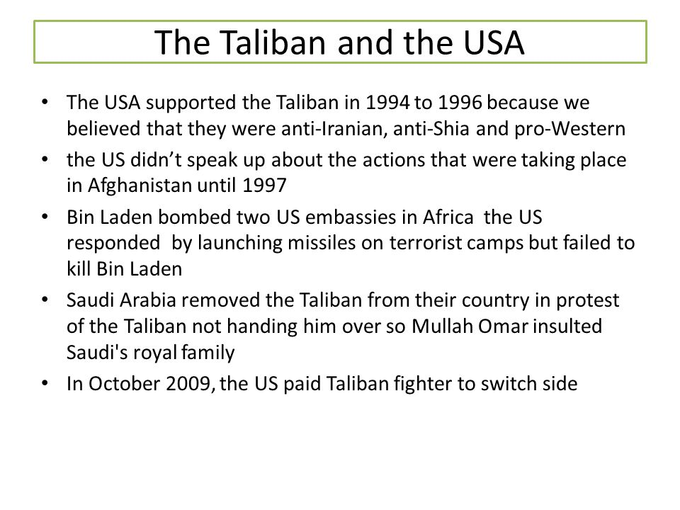 The Taliban and the USA The USA supported the Taliban in 1994 to 1996 because we believed that they were anti-Iranian, anti-Shia and pro-Western the U