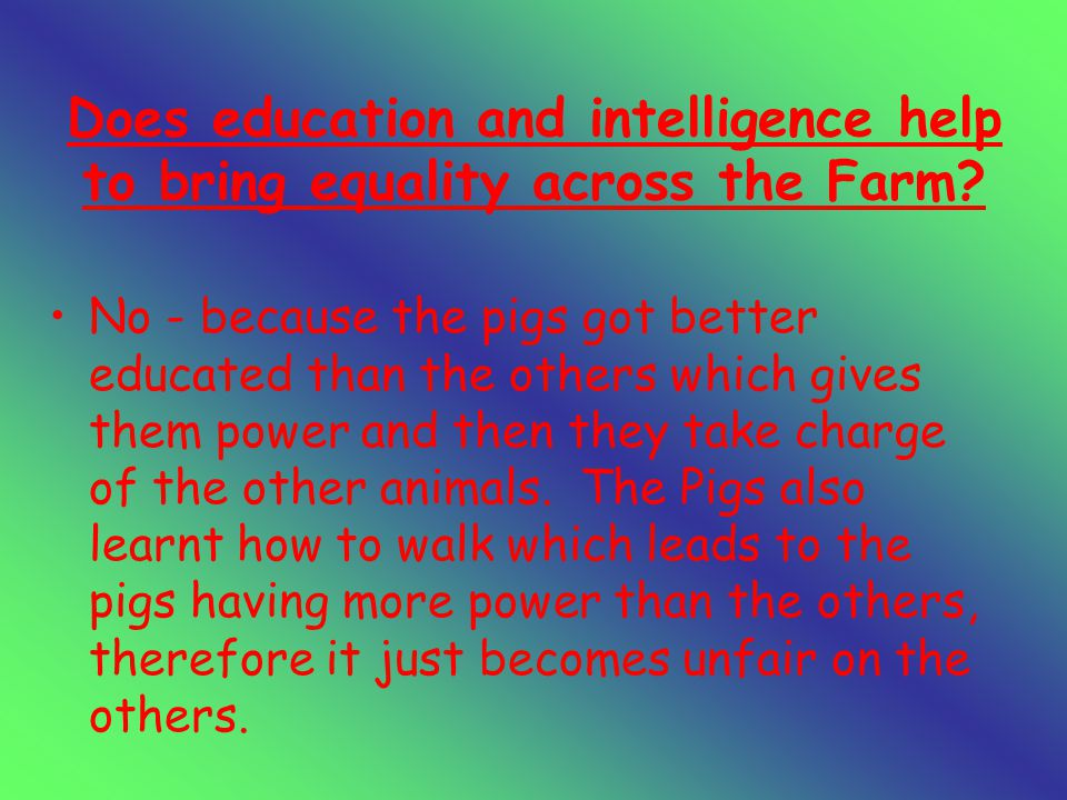 Does education and intelligence help to bring equality across the Farm.