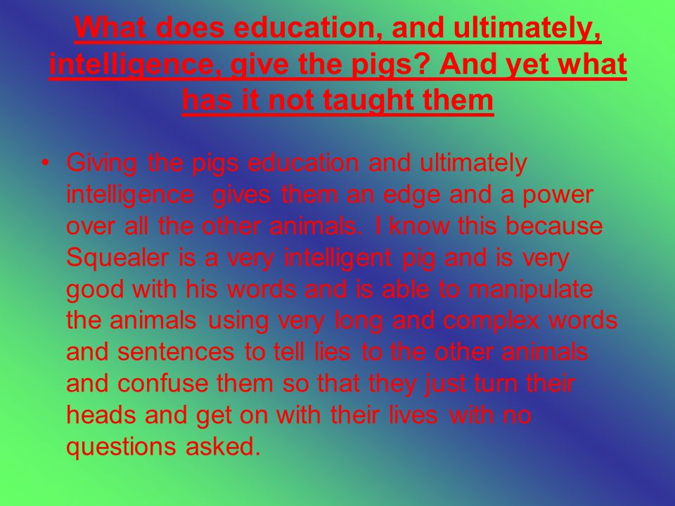 What does education, and ultimately, intelligence, give the pigs.