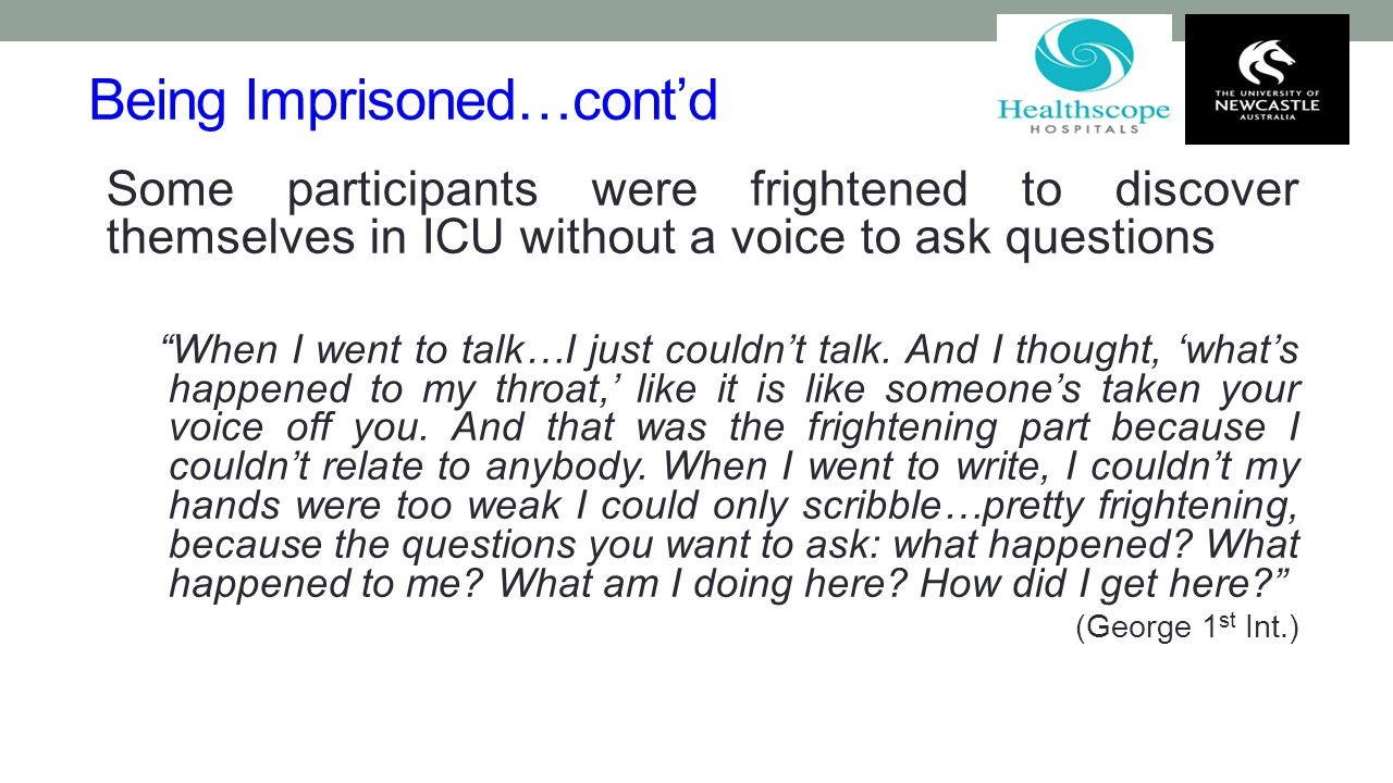 "Being Imprisoned…cont'd Some participants were frightened to discover themselves in ICU without a voice to ask questions ""When I went to talk…I just c"