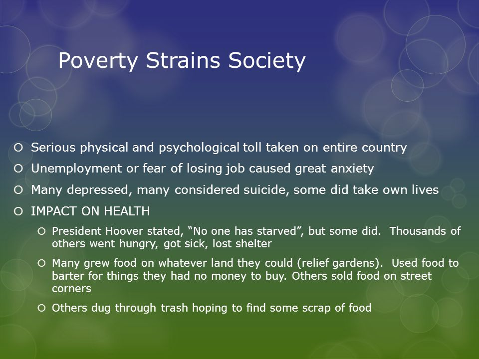 Poverty Strains Society  Serious physical and psychological toll taken on entire country  Unemployment or fear of losing job caused great anxiety  Many depressed, many considered suicide, some did take own lives  IMPACT ON HEALTH  President Hoover stated, No one has starved , but some did.