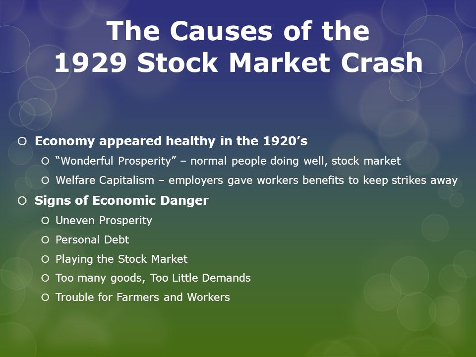 The Causes of the 1929 Stock Market Crash  Economy appeared healthy in the 1920's  Wonderful Prosperity – normal people doing well, stock market  Welfare Capitalism – employers gave workers benefits to keep strikes away  Signs of Economic Danger  Uneven Prosperity  Personal Debt  Playing the Stock Market  Too many goods, Too Little Demands  Trouble for Farmers and Workers