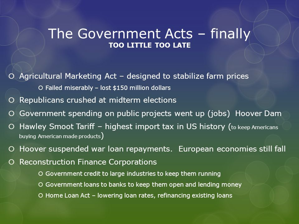 The Government Acts – finally TOO LITTLE TOO LATE  Agricultural Marketing Act – designed to stabilize farm prices  Failed miserably – lost $150 million dollars  Republicans crushed at midterm elections  Government spending on public projects went up (jobs) Hoover Dam  Hawley Smoot Tariff – highest import tax in US history ( to keep Americans buying American made products )  Hoover suspended war loan repayments.