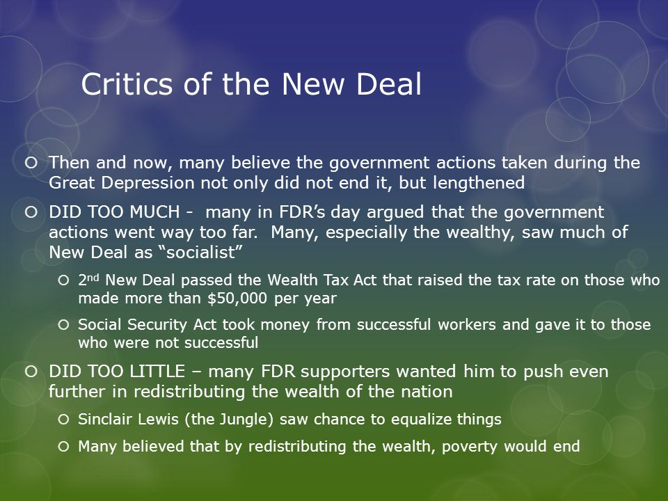 Critics of the New Deal  Then and now, many believe the government actions taken during the Great Depression not only did not end it, but lengthened  DID TOO MUCH - many in FDR's day argued that the government actions went way too far.