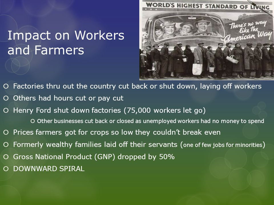 Impact on Workers and Farmers  Factories thru out the country cut back or shut down, laying off workers  Others had hours cut or pay cut  Henry Ford shut down factories (75,000 workers let go)  Other businesses cut back or closed as unemployed workers had no money to spend  Prices farmers got for crops so low they couldn't break even  Formerly wealthy families laid off their servants ( one of few jobs for minorities )  Gross National Product (GNP) dropped by 50%  DOWNWARD SPIRAL