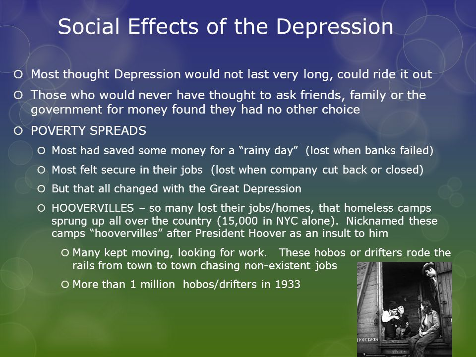 Social Effects of the Depression  Most thought Depression would not last very long, could ride it out  Those who would never have thought to ask friends, family or the government for money found they had no other choice  POVERTY SPREADS  Most had saved some money for a rainy day (lost when banks failed)  Most felt secure in their jobs (lost when company cut back or closed)  But that all changed with the Great Depression  HOOVERVILLES – so many lost their jobs/homes, that homeless camps sprung up all over the country (15,000 in NYC alone).